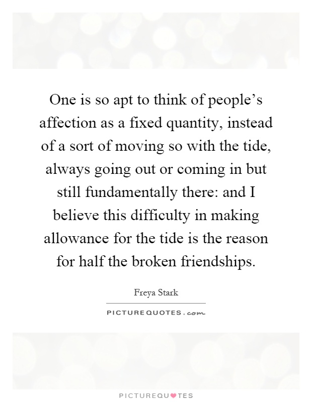 One is so apt to think of people's affection as a fixed quantity, instead of a sort of moving so with the tide, always going out or coming in but still fundamentally there: and I believe this difficulty in making allowance for the tide is the reason for half the broken friendships Picture Quote #1