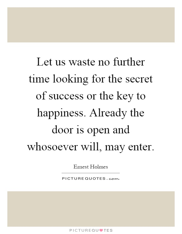 Let us waste no further time looking for the secret of success or the key to happiness. Already the door is open and whosoever will, may enter Picture Quote #1