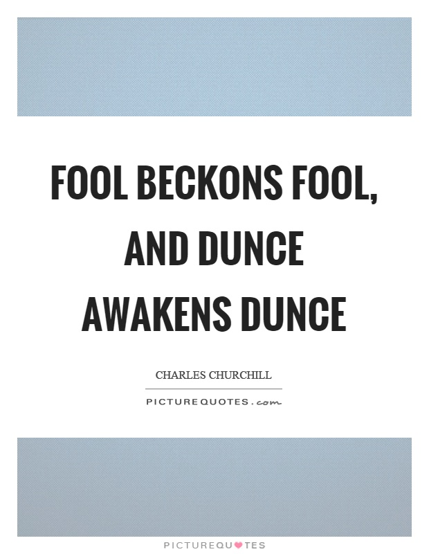 Fool beckons fool, and dunce awakens dunce Picture Quote #1