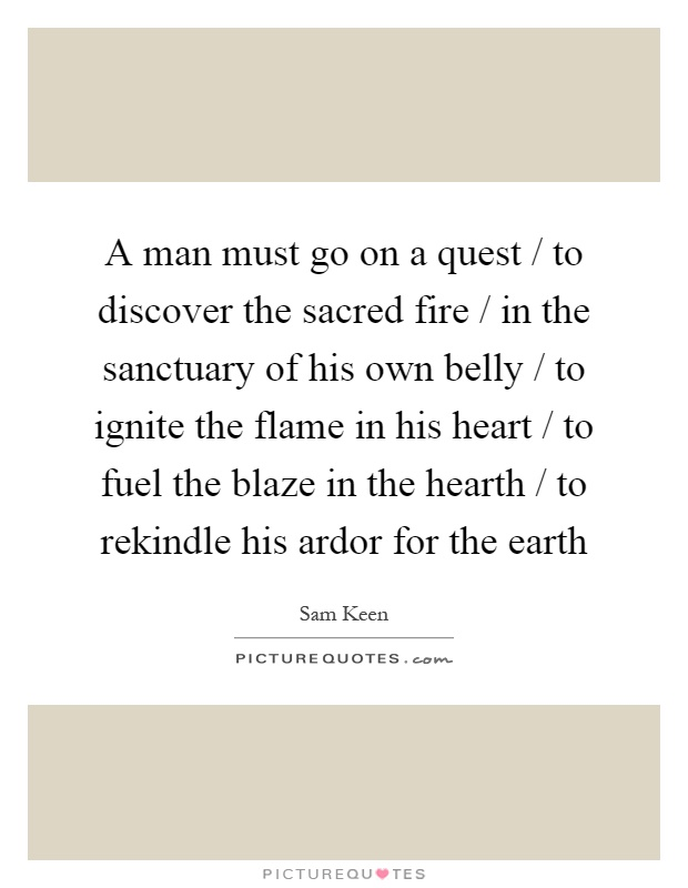 A man must go on a quest / to discover the sacred fire / in the sanctuary of his own belly / to ignite the flame in his heart / to fuel the blaze in the hearth / to rekindle his ardor for the earth Picture Quote #1