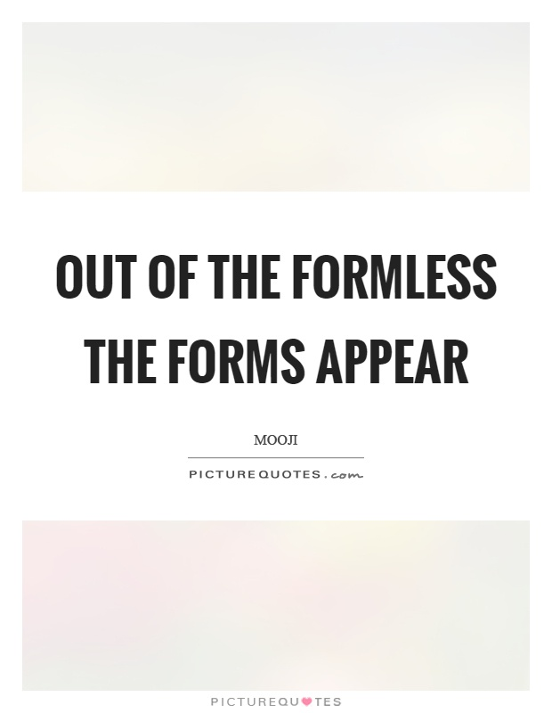 Out of the formless the forms appear Picture Quote #1