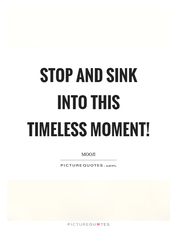 Stop and sink into this timeless moment! Picture Quote #1