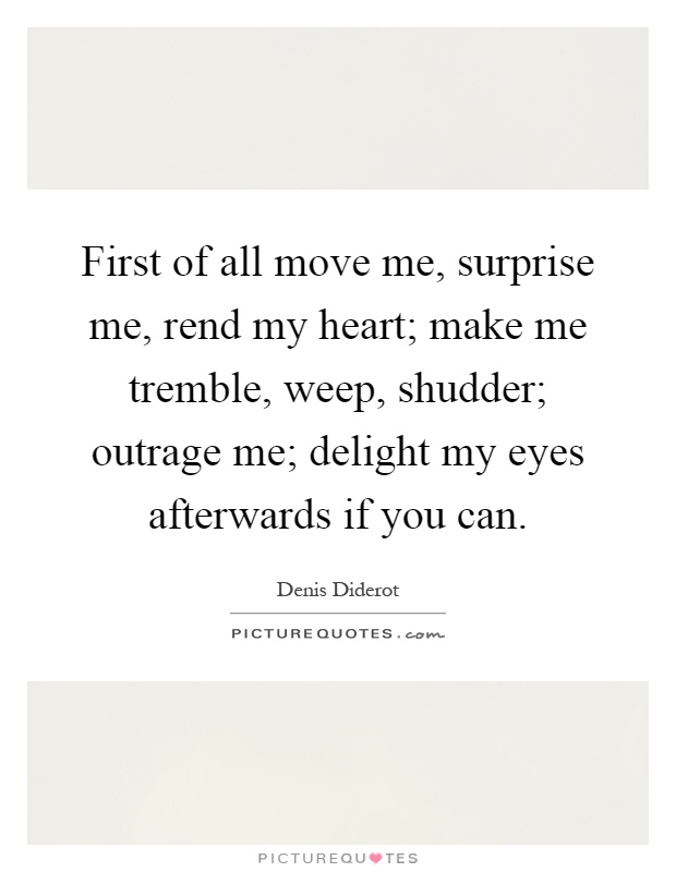 First of all move me, surprise me, rend my heart; make me tremble, weep, shudder; outrage me; delight my eyes afterwards if you can Picture Quote #1