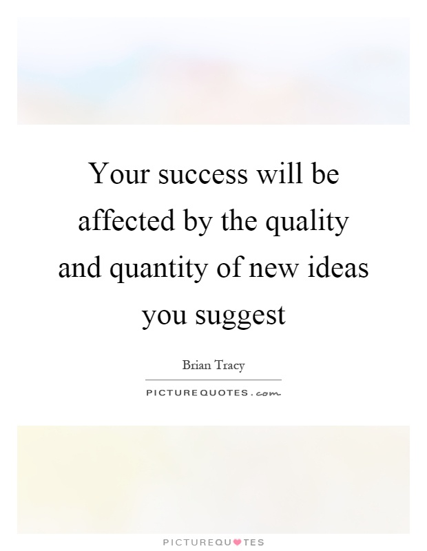 Your success will be affected by the quality and quantity of new ideas you suggest Picture Quote #1