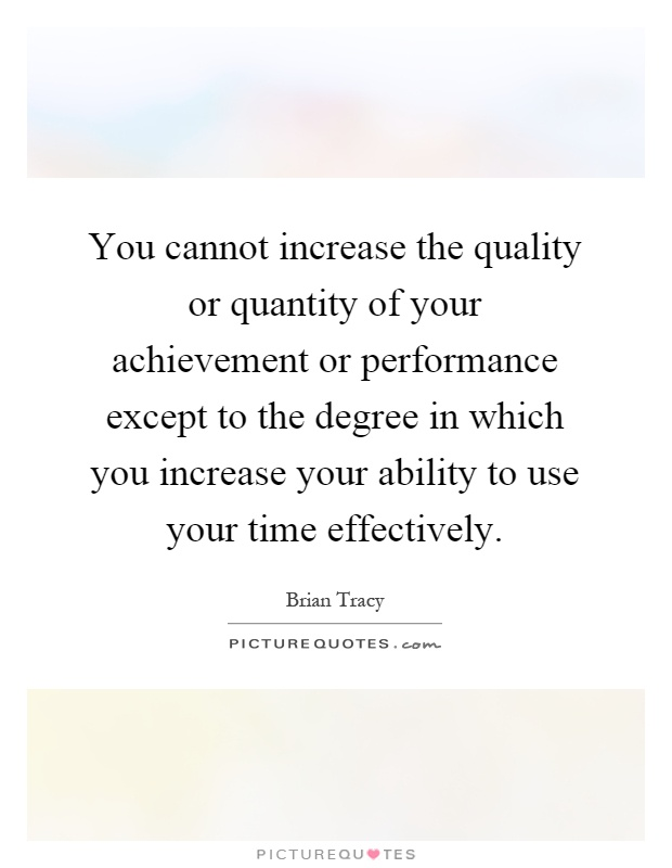 You cannot increase the quality or quantity of your achievement or performance except to the degree in which you increase your ability to use your time effectively Picture Quote #1