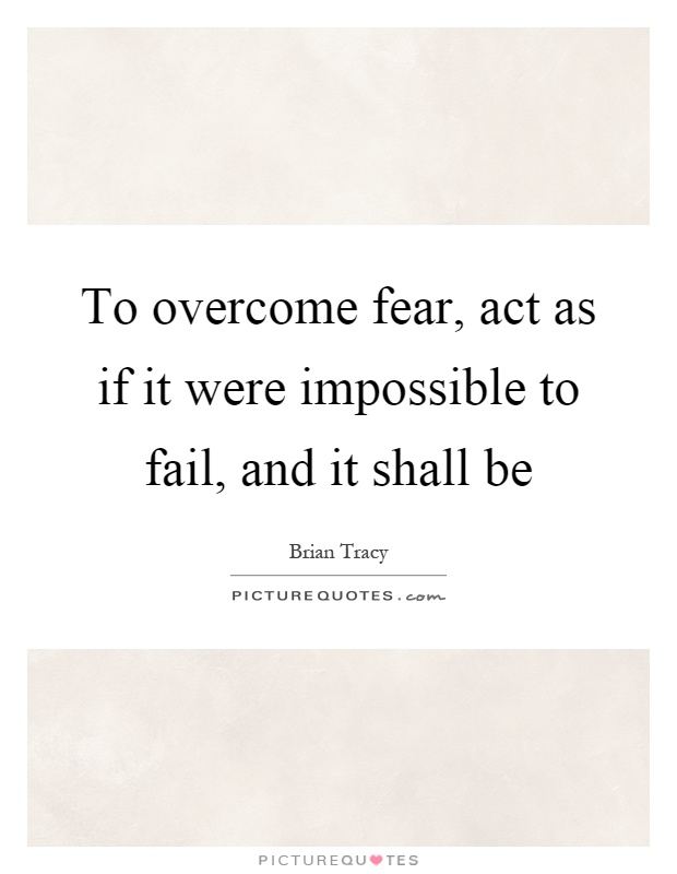 To overcome fear, act as if it were impossible to fail, and it shall be Picture Quote #1