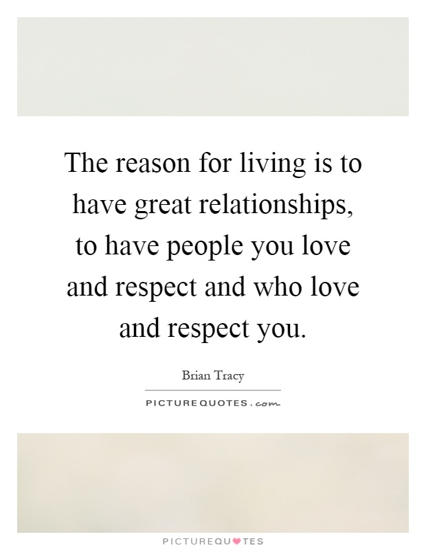 The reason for living is to have great relationships, to have people you love and respect and who love and respect you Picture Quote #1