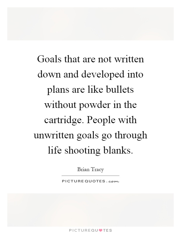 Goals that are not written down and developed into plans are like bullets without powder in the cartridge. People with unwritten goals go through life shooting blanks Picture Quote #1