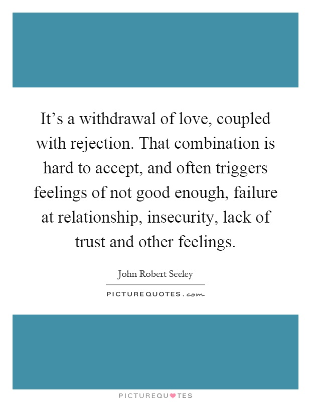 It's a withdrawal of love, coupled with rejection. That combination is hard to accept, and often triggers feelings of not good enough, failure at relationship, insecurity, lack of trust and other feelings Picture Quote #1