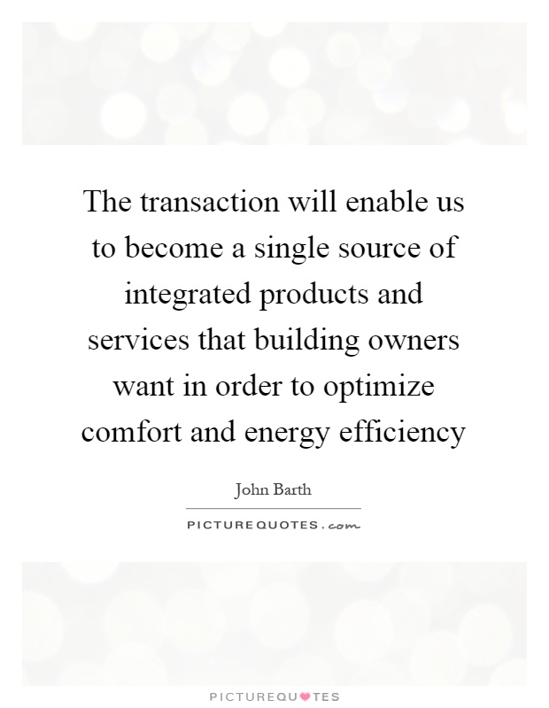 The transaction will enable us to become a single source of integrated products and services that building owners want in order to optimize comfort and energy efficiency Picture Quote #1