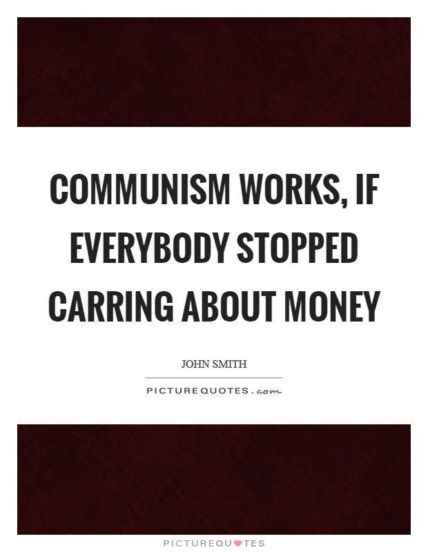 Communism works, if everybody stopped carring about money Picture Quote #1