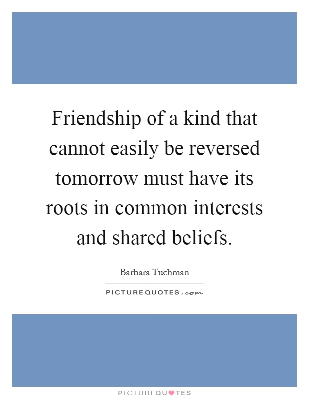 Friendship of a kind that cannot easily be reversed tomorrow must have its roots in common interests and shared beliefs Picture Quote #1