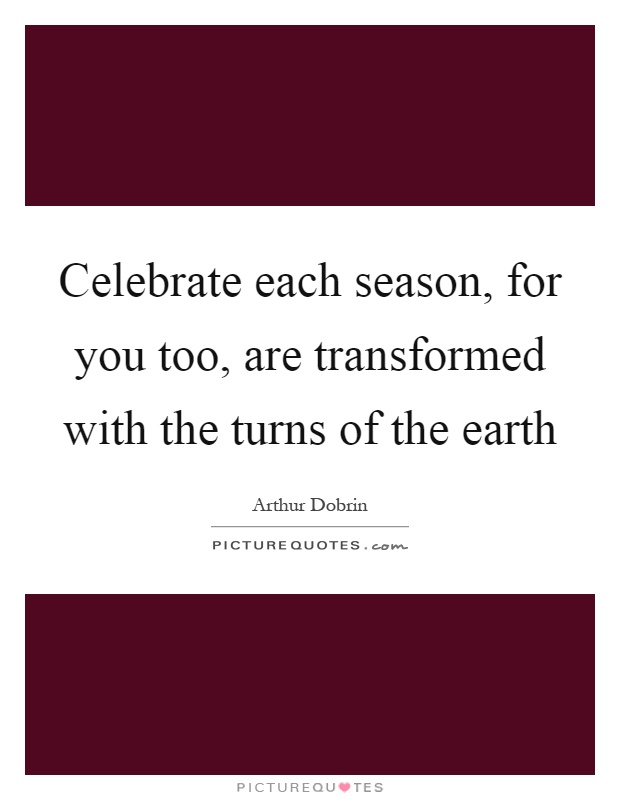 Celebrate each season, for you too, are transformed with the turns of the earth Picture Quote #1