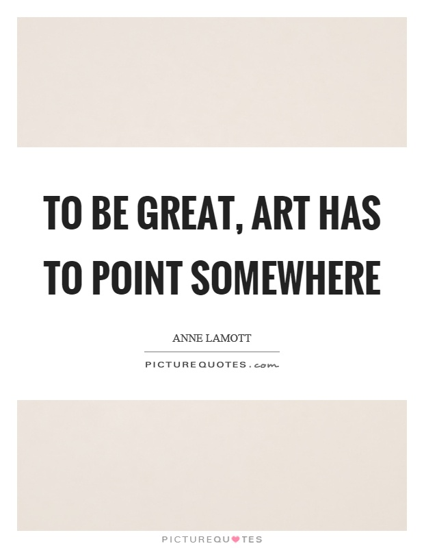 To be great, art has to point somewhere Picture Quote #1