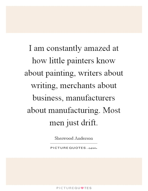 I am constantly amazed at how little painters know about painting, writers about writing, merchants about business, manufacturers about manufacturing. Most men just drift Picture Quote #1