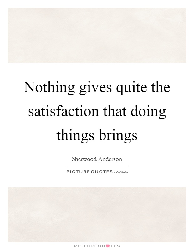 Nothing gives quite the satisfaction that doing things brings Picture Quote #1