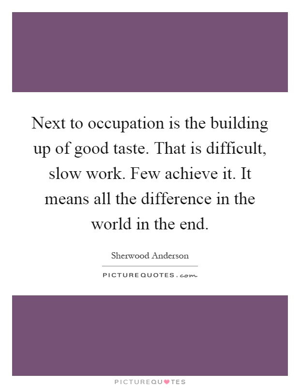 Next to occupation is the building up of good taste. That is difficult, slow work. Few achieve it. It means all the difference in the world in the end Picture Quote #1