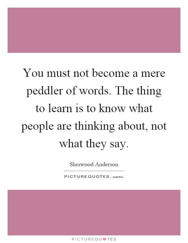 You must not become a mere peddler of words. The thing to learn is to know what people are thinking about, not what they say Picture Quote #1