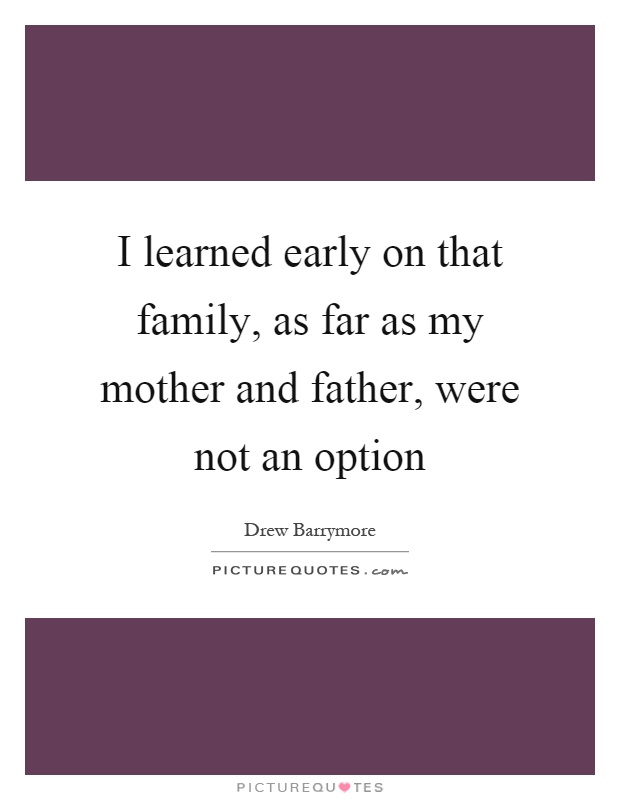 I learned early on that family, as far as my mother and father, were not an option Picture Quote #1