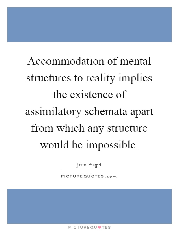 Accommodation of mental structures to reality implies the existence of assimilatory schemata apart from which any structure would be impossible Picture Quote #1