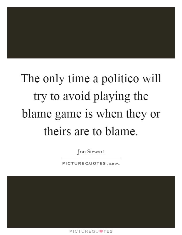 The only time a politico will try to avoid playing the blame game is when they or theirs are to blame Picture Quote #1