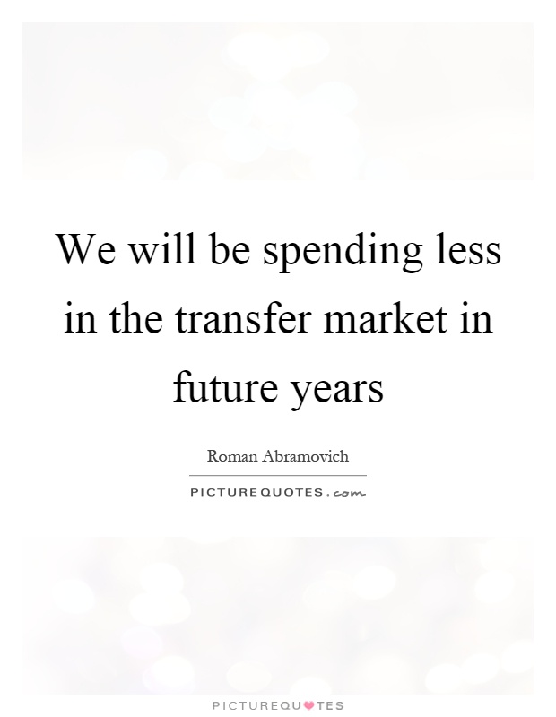 We will be spending less in the transfer market in future years Picture Quote #1