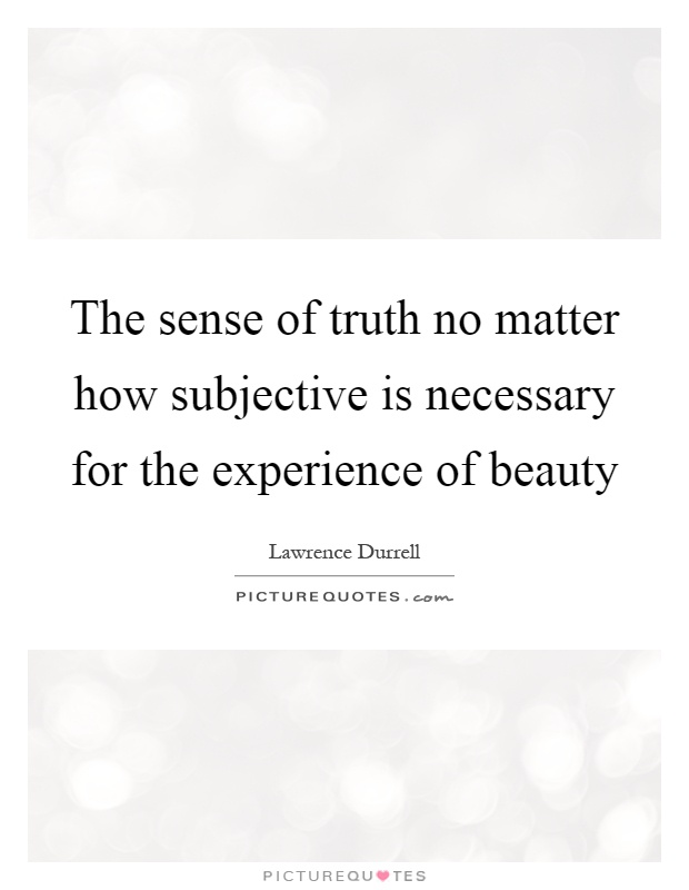 The sense of truth no matter how subjective is necessary for the experience of beauty Picture Quote #1