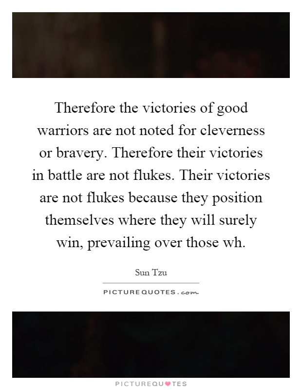 Therefore the victories of good warriors are not noted for cleverness or bravery. Therefore their victories in battle are not flukes. Their victories are not flukes because they position themselves where they will surely win, prevailing over those wh Picture Quote #1