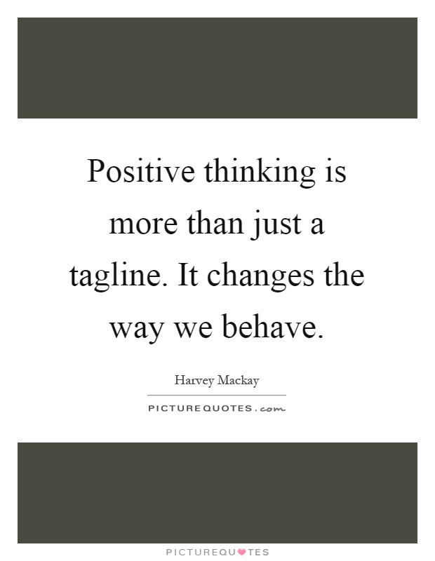 Positive thinking is more than just a tagline. It changes the way we behave Picture Quote #1