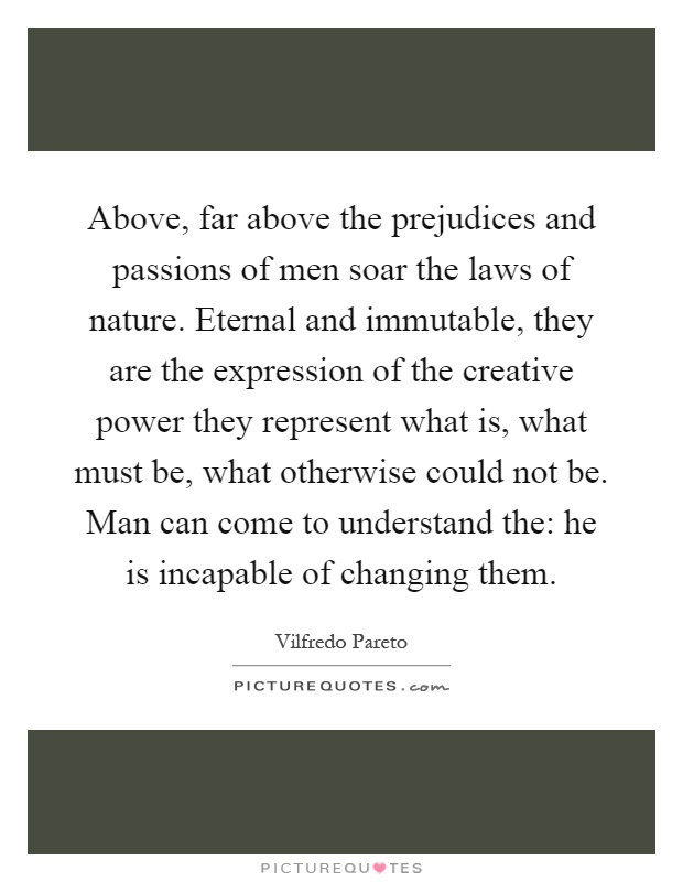 Above, far above the prejudices and passions of men soar the laws of nature. Eternal and immutable, they are the expression of the creative power they represent what is, what must be, what otherwise could not be. Man can come to understand the: he is incapable of changing them Picture Quote #1