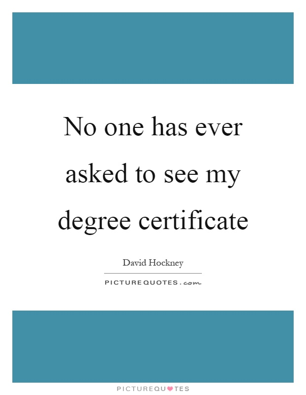 No one has ever asked to see my degree certificate Picture Quote #1