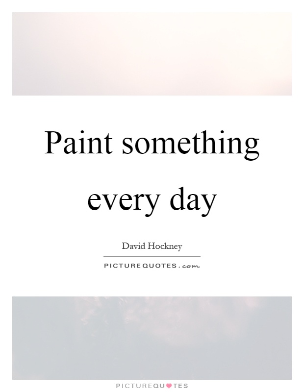 Paint something every day Picture Quote #1