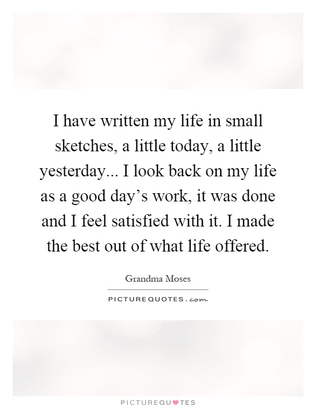 I have written my life in small sketches, a little today, a little yesterday... I look back on my life as a good day's work, it was done and I feel satisfied with it. I made the best out of what life offered Picture Quote #1