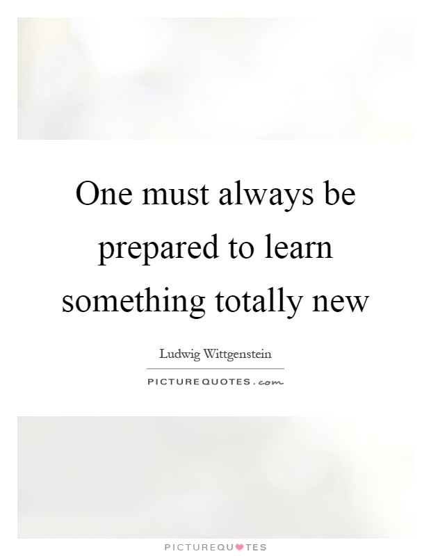 One must always be prepared to learn something totally new Picture Quote #1