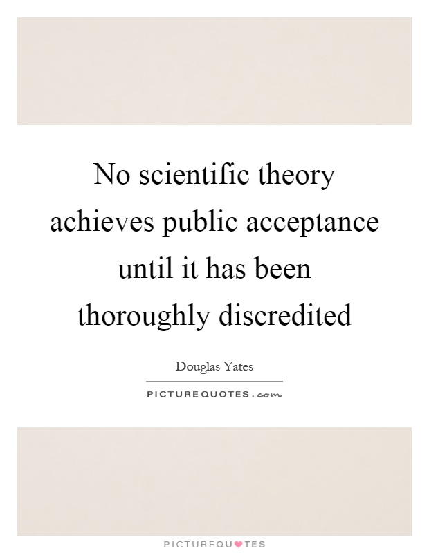 No scientific theory achieves public acceptance until it has been thoroughly discredited Picture Quote #1