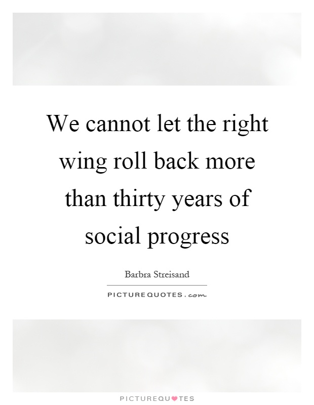 We cannot let the right wing roll back more than thirty years of social progress Picture Quote #1