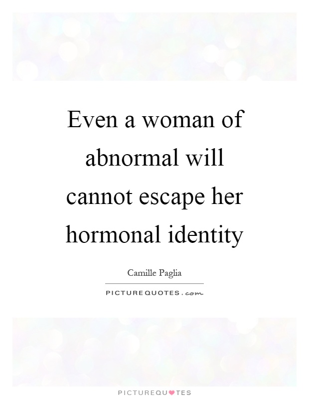 Even a woman of abnormal will cannot escape her hormonal identity Picture Quote #1