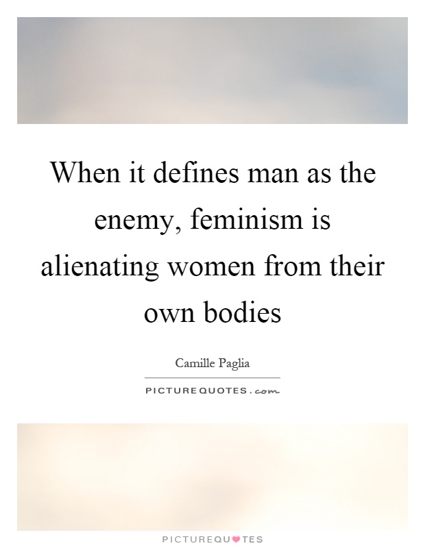 When it defines man as the enemy, feminism is alienating women from their own bodies Picture Quote #1
