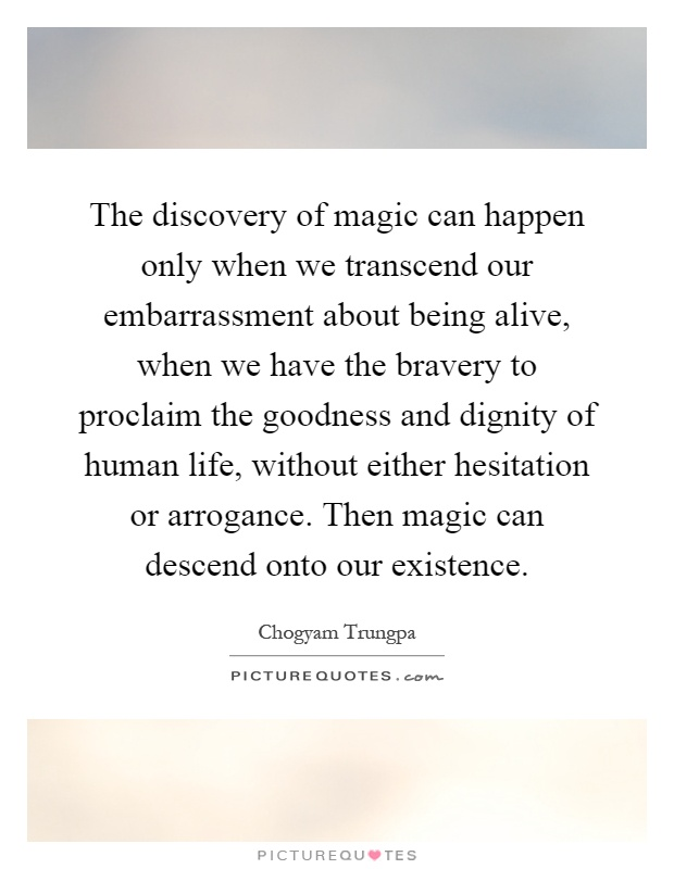 The discovery of magic can happen only when we transcend our embarrassment about being alive, when we have the bravery to proclaim the goodness and dignity of human life, without either hesitation or arrogance. Then magic can descend onto our existence Picture Quote #1