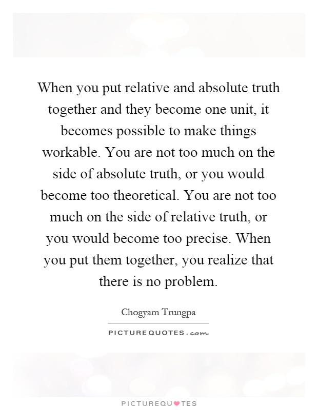 When you put relative and absolute truth together and they become one unit, it becomes possible to make things workable. You are not too much on the side of absolute truth, or you would become too theoretical. You are not too much on the side of relative truth, or you would become too precise. When you put them together, you realize that there is no problem Picture Quote #1