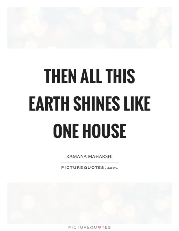 Then all this earth shines like one house Picture Quote #1