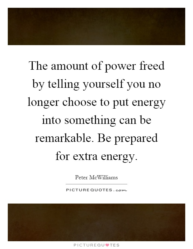 The amount of power freed by telling yourself you no longer choose to put energy into something can be remarkable. Be prepared for extra energy Picture Quote #1