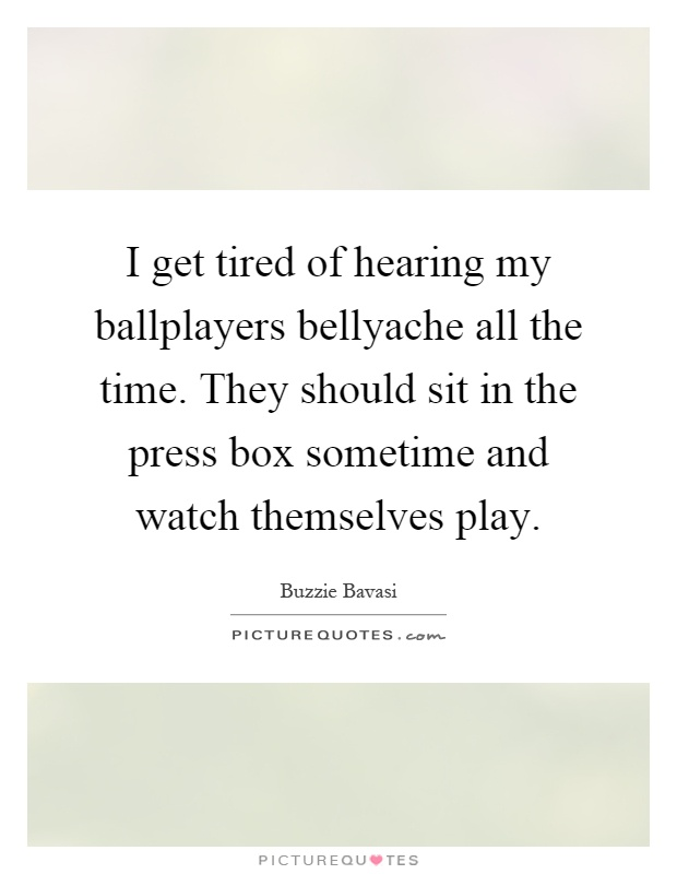 I get tired of hearing my ballplayers bellyache all the time. They should sit in the press box sometime and watch themselves play Picture Quote #1