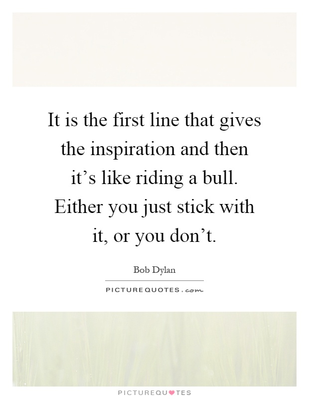 It is the first line that gives the inspiration and then it's like riding a bull. Either you just stick with it, or you don't Picture Quote #1