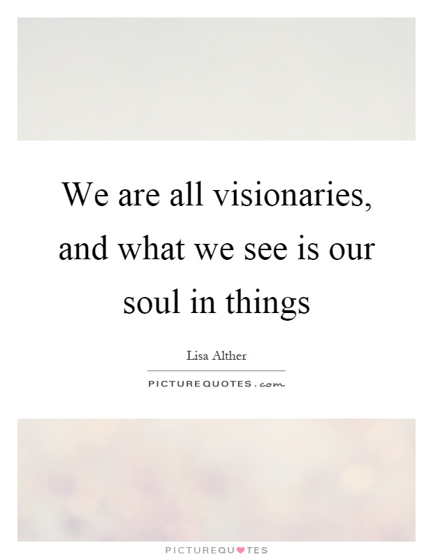 We are all visionaries, and what we see is our soul in things Picture Quote #1