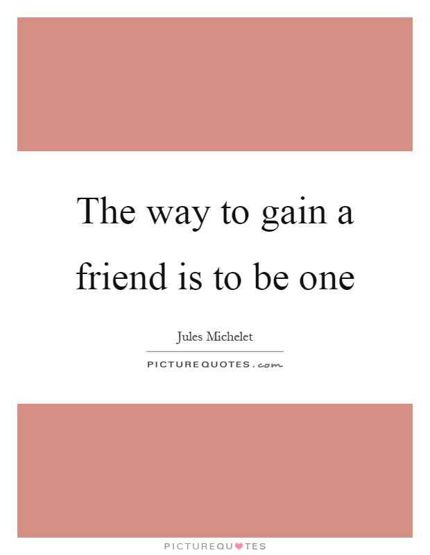 The way to gain a friend is to be one Picture Quote #1