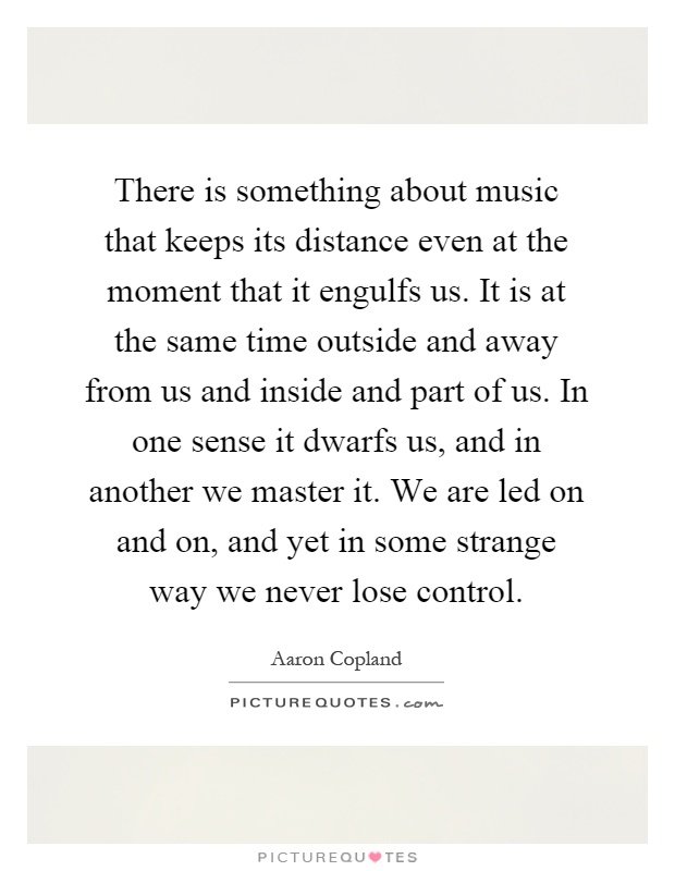 There is something about music that keeps its distance even at the moment that it engulfs us. It is at the same time outside and away from us and inside and part of us. In one sense it dwarfs us, and in another we master it. We are led on and on, and yet in some strange way we never lose control Picture Quote #1