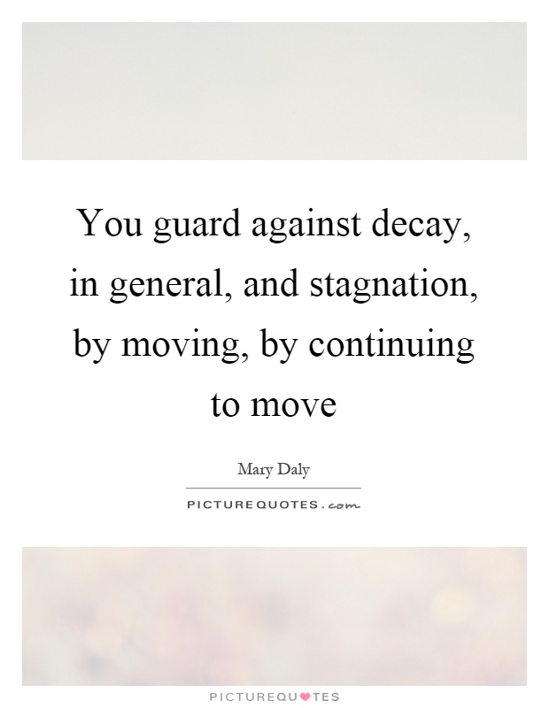 You guard against decay, in general, and stagnation, by moving, by continuing to move Picture Quote #1