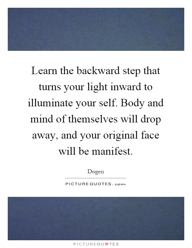 Learn the backward step that turns your light inward to illuminate your self. Body and mind of themselves will drop away, and your original face will be manifest Picture Quote #1