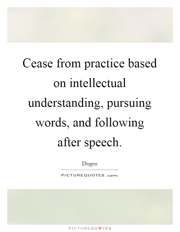 Cease from practice based on intellectual understanding, pursuing words, and following after speech Picture Quote #1